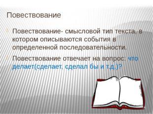 Повествование Повествование- смысловой тип текста, в котором описываются собы