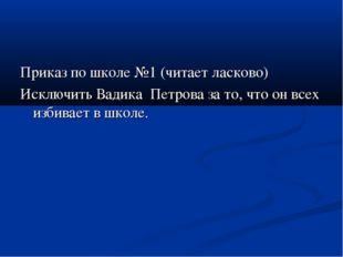 Приказ по школе №1 (читает ласково) Исключить Вадика Петрова за то, что он вс