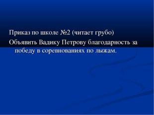 Приказ по школе №2 (читает грубо) Объявить Вадику Петрову благодарность за по