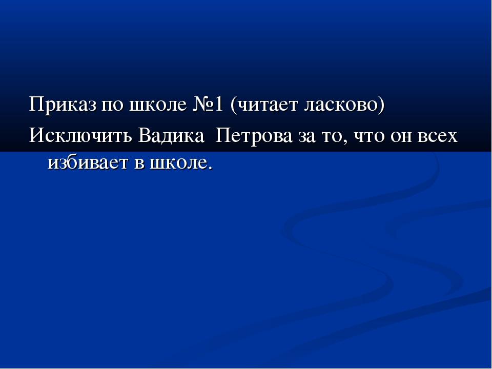 Приказ по школе №1 (читает ласково) Исключить Вадика Петрова за то, что он вс...