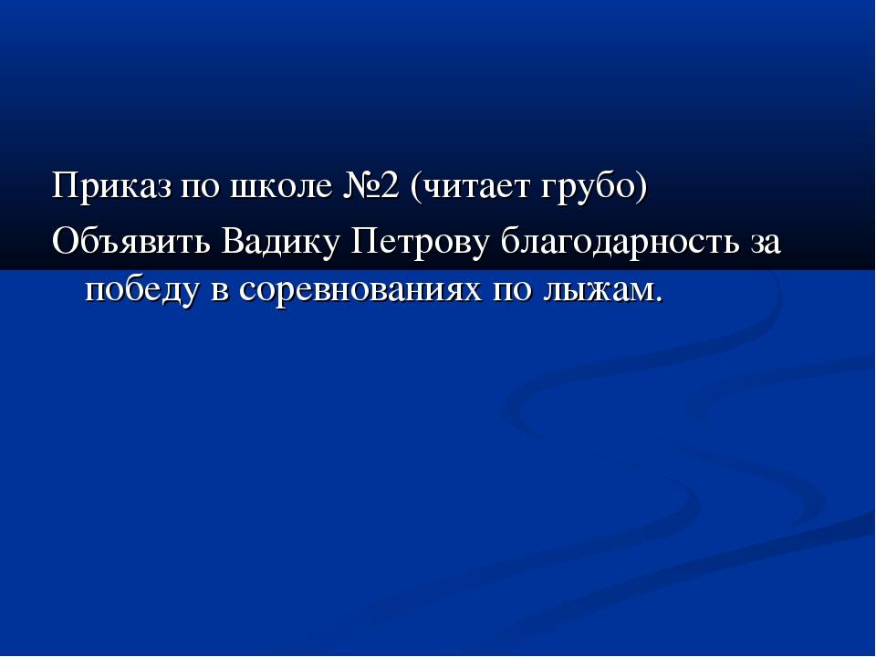 Приказ по школе №2 (читает грубо) Объявить Вадику Петрову благодарность за по...