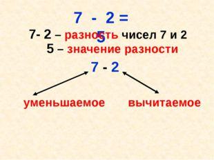 7 - 2 = 5 7- 2 – разность чисел 7 и 2 5 – значение разности 7 - 2 уменьшаемо