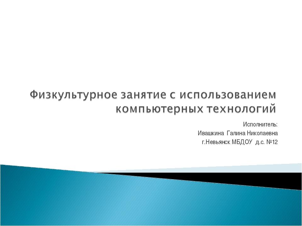 Исполнитель: Ивашкина Галина Николаевна г.Невьянск МБДОУ д.с. №12