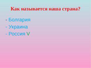 Как называется наша страна? - Болгария - Украина - Россия V