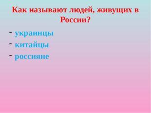 Как называют людей, живущих в России? украинцы китайцы россияне