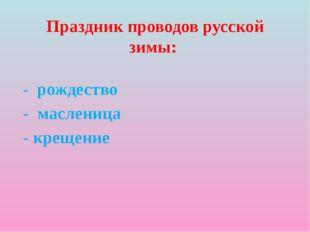 Праздник проводов русской зимы: - рождество - масленица - крещение