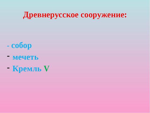 Древнерусское сооружение: - собор мечеть Кремль V