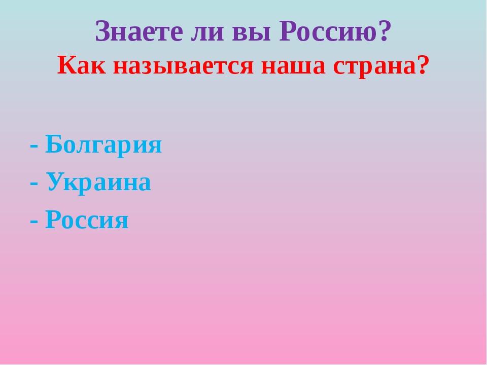 Знаете ли вы Россию? Как называется наша страна? - Болгария - Украина - Россия