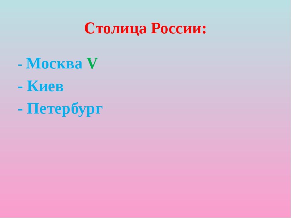 Столица России: - Москва V - Киев - Петербург