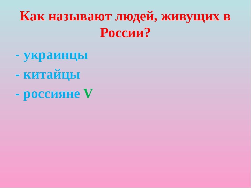 Как называют людей, живущих в России? - украинцы - китайцы - россияне V