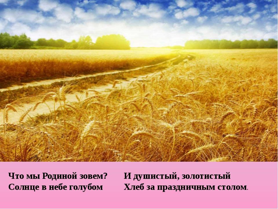 Что мы Родиной зовем? И душистый, золотистый Солнце в небе голубом Хлеб за п...