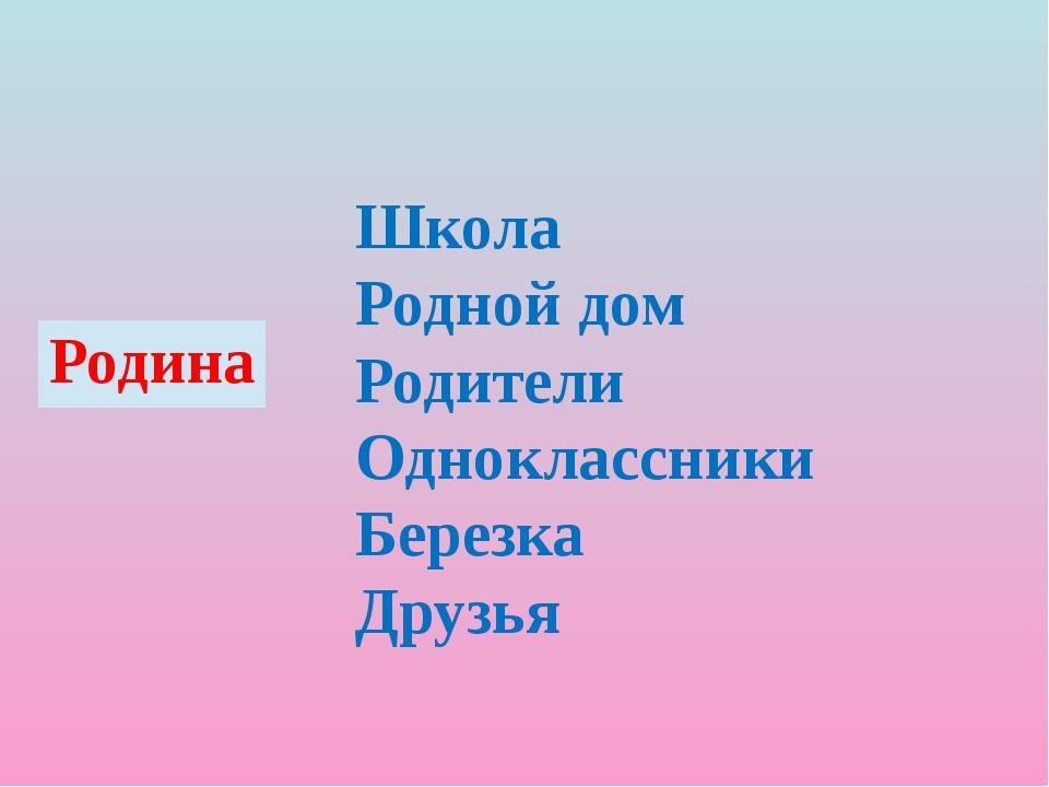 Школа Родной дом Родители Одноклассники Березка Друзья Родина