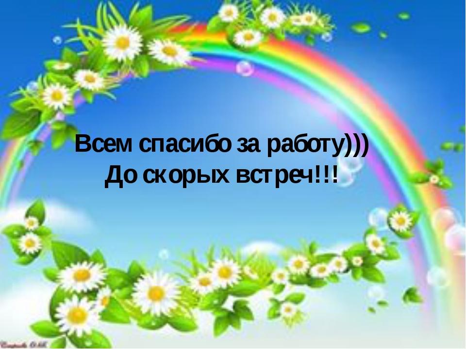 Всем спасибо за работу))) До скорых встреч!!!