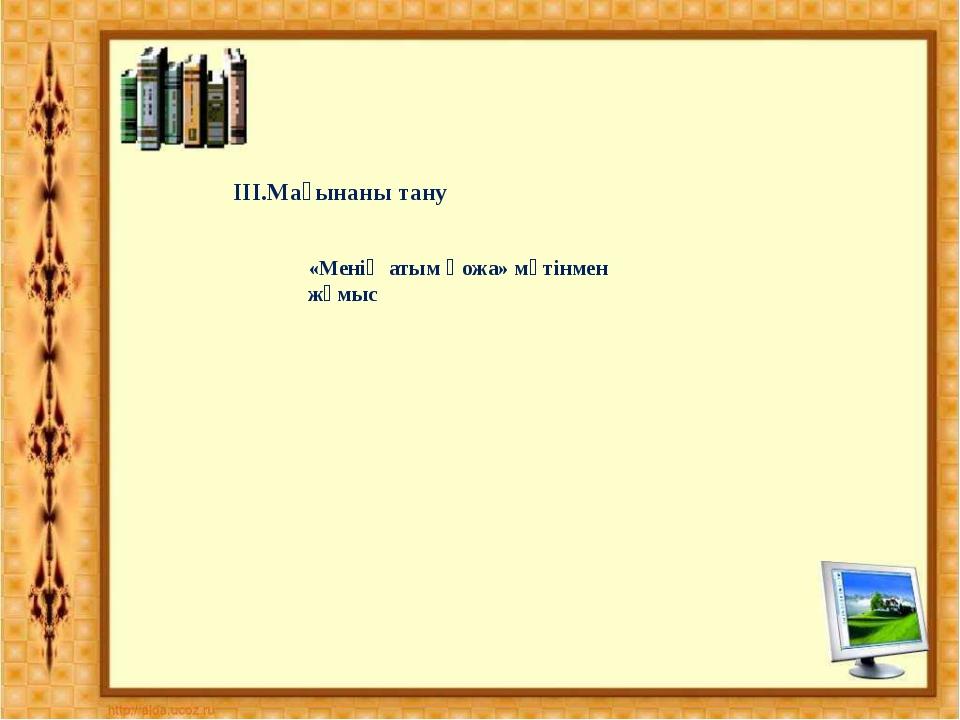 IIІ.Мағынаны тану «Менің атым Қожа» мәтінмен жұмыс
