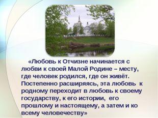 «Любовь к Отчизне начинается с любви к своей Малой Родине – месту, где челов