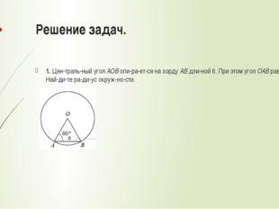 Решение задач. 1. Центральный уголAOBопирается на хордуABдлиной 6.