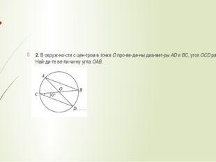 2. В окружности с центром в точкеОпроведены диаметрыADиBC, угол