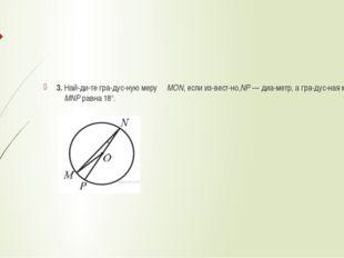 3. Найдите градусную меру ∠MON, если известно,NP— диаметр, а градус