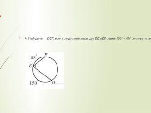 4. Найдите ∠DEF, если градусные меры дугDEиEFравны 150° и 68° соотве