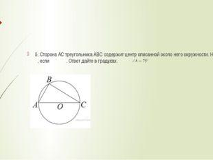 5. Сторона AC треугольника ABC содержит центр описанной около него окружности