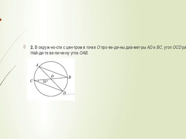 2. В окружности с центром в точкеОпроведены диаметрыADиBC, угол...