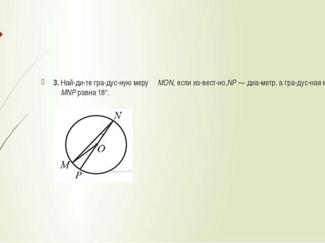 3. Найдите градусную меру ∠MON, если известно,NP— диаметр, а градус...