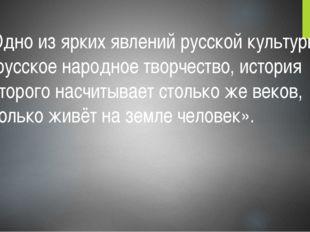 «Одно из ярких явлений русской культуры – русское народное творчество, истори