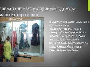 Экспонаты женской старинной одежды Усманских горожанок В старину одежда не то