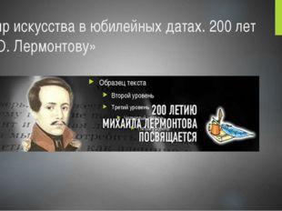 «Мир искусства в юбилейных датах. 200 лет М.Ю. Лермонтову»