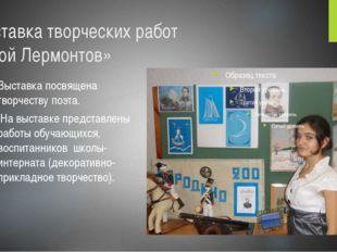 Выставка творческих работ «Мой Лермонтов» Выставка посвящена творчеству поэта