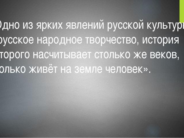 «Одно из ярких явлений русской культуры – русское народное творчество, истори...