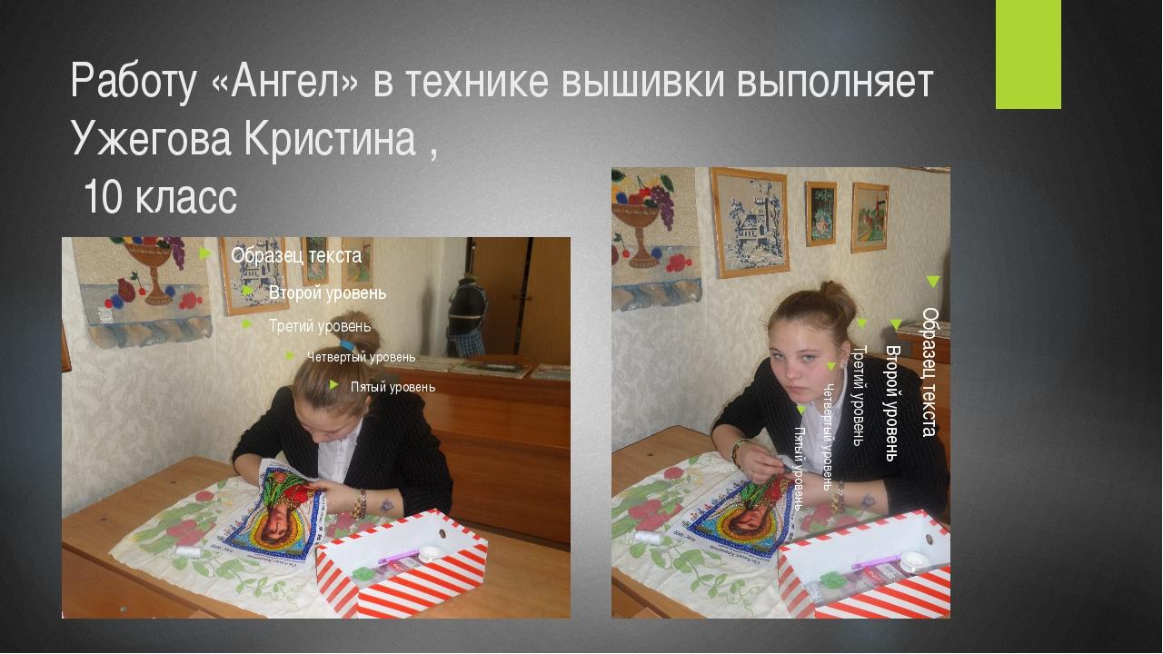 Работу «Ангел» в технике вышивки выполняет Ужегова Кристина , 10 класс