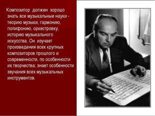 Композитор должен хорошо знать все музыкальные науки - теорию музыки, гармон