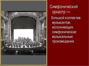 Симфонический оркестр — большой коллектив музыкантов, исполняющих симфоничес