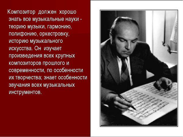 Композитор должен хорошо знать все музыкальные науки - теорию музыки, гармон...