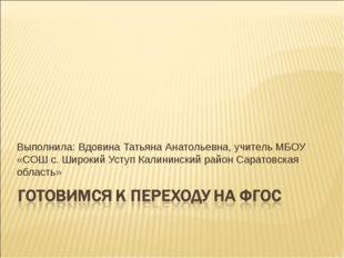 Выполнила: Вдовина Татьяна Анатольевна, учитель МБОУ «СОШ с. Широкий Уступ Ка