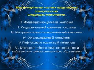 Моя методическая система представлена совокупностью следующих компонентов: I.