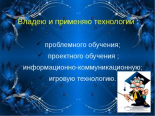 Владею и применяю технологии : проблемного обучения; проектного обучения ; ин