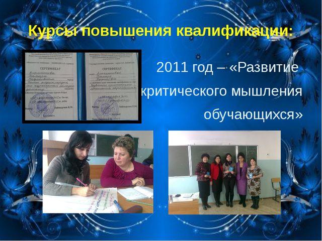 Курсы повышения квалификации: 2011 год – «Развитие критического мышления обуч...