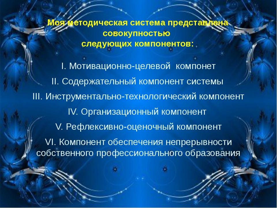 Моя методическая система представлена совокупностью следующих компонентов: I....