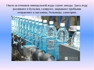 Около источников минеральной воды строят заводы. Здесь воду разливают в бутыл