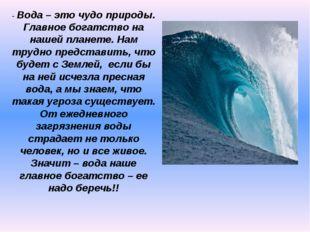 - Вода – это чудо природы. Главное богатство на нашей планете. Нам трудно пре