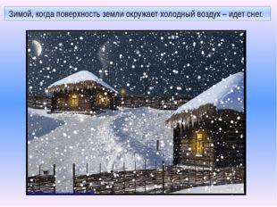 Зимой, когда поверхность земли окружает холодный воздух – идет снег. http://