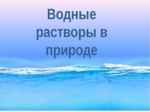 Водные растворы в природе
