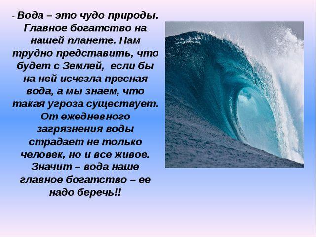 - Вода – это чудо природы. Главное богатство на нашей планете. Нам трудно пре...
