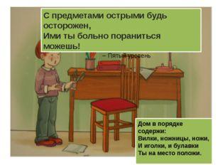 Дом в порядке содержи: Вилки, ножницы, ножи, И иголки, и булавки Ты на место