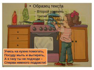 Учись на кухне помогать, Посуду мыть и вытирать, А к газу ты не подходи – Сп