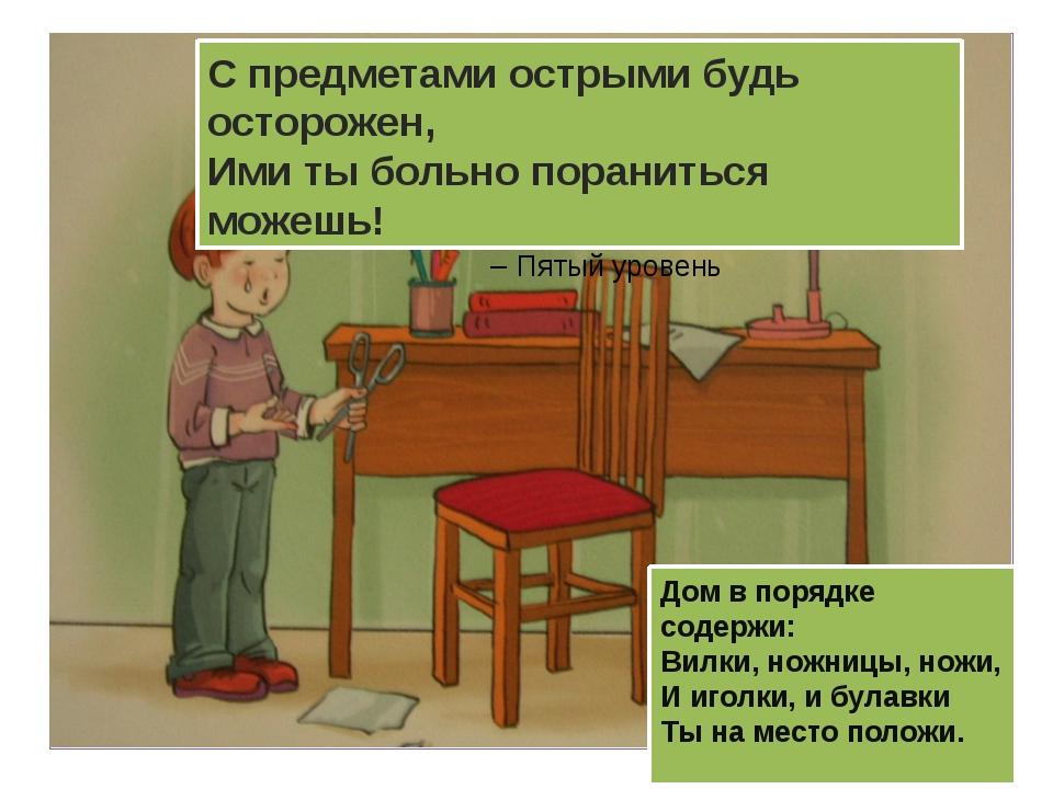 Дом в порядке содержи: Вилки, ножницы, ножи, И иголки, и булавки Ты на место...