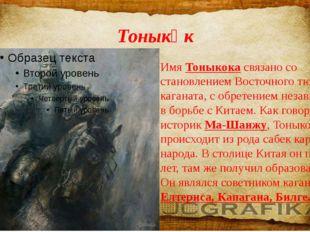 Тоныкөк Имя Тоныкока связано со становлением Восточного тюркского каганата, с