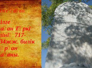 Білге қаған Бiлге қағанТүркі елінің 717-734жж. билік құрған қағаны.